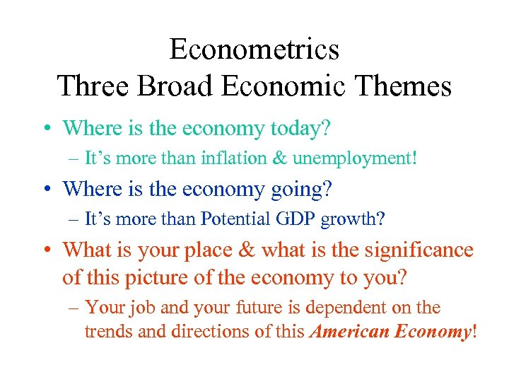Econometrics Three Broad Economic Themes • Where is the economy today? – It's more