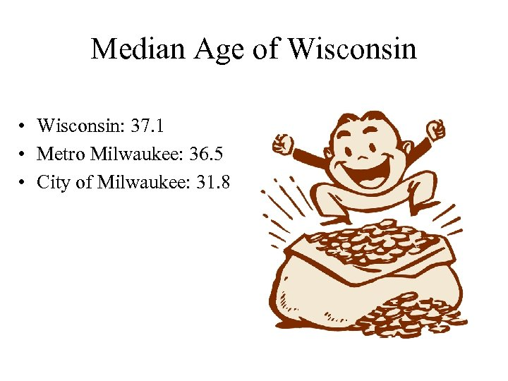 Median Age of Wisconsin • Wisconsin: 37. 1 • Metro Milwaukee: 36. 5 •