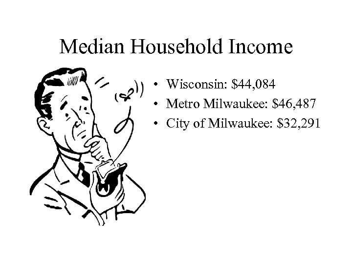 Median Household Income • Wisconsin: $44, 084 • Metro Milwaukee: $46, 487 • City