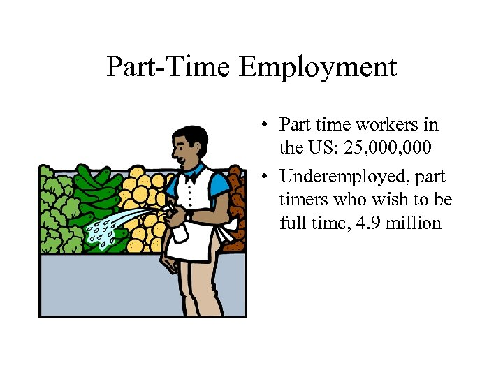 Part-Time Employment • Part time workers in the US: 25, 000 • Underemployed, part