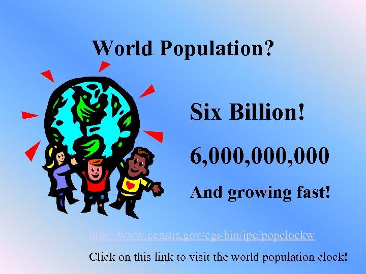 World Population? Six Billion! 6, 000, 000 And growing fast! http: //www. census. gov/cgi-bin/ipc/popclockw