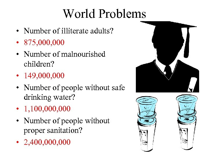 World Problems • Number of illiterate adults? • 875, 000 • Number of malnourished