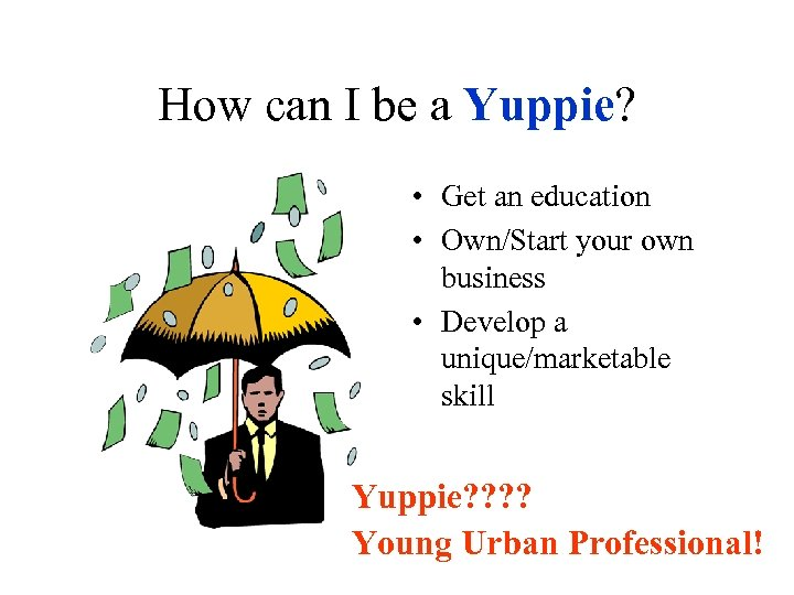 How can I be a Yuppie? • Get an education • Own/Start your own