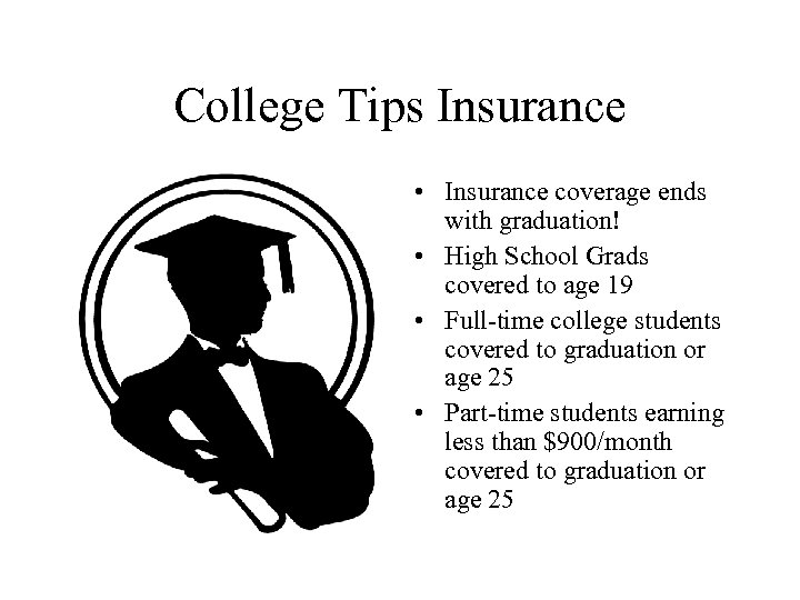 College Tips Insurance • Insurance coverage ends with graduation! • High School Grads covered