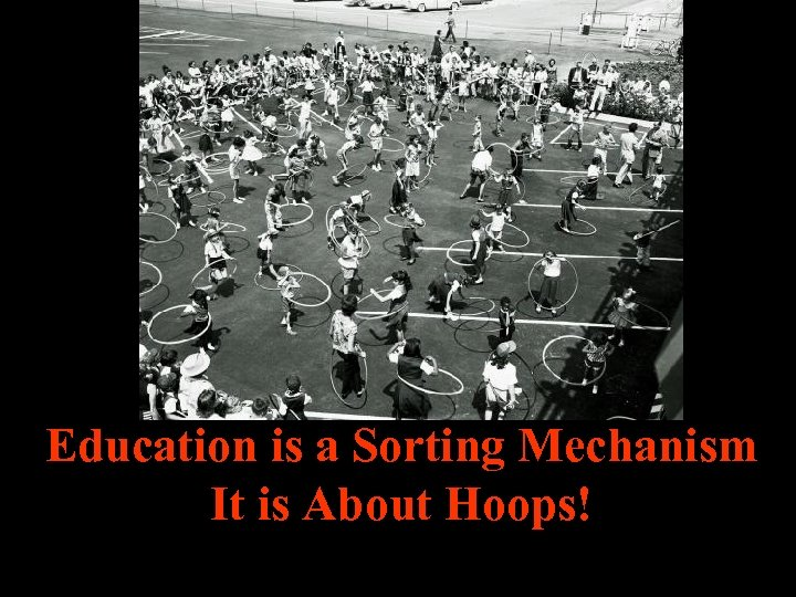 Education is a Sorting Mechanism It is About Hoops!
