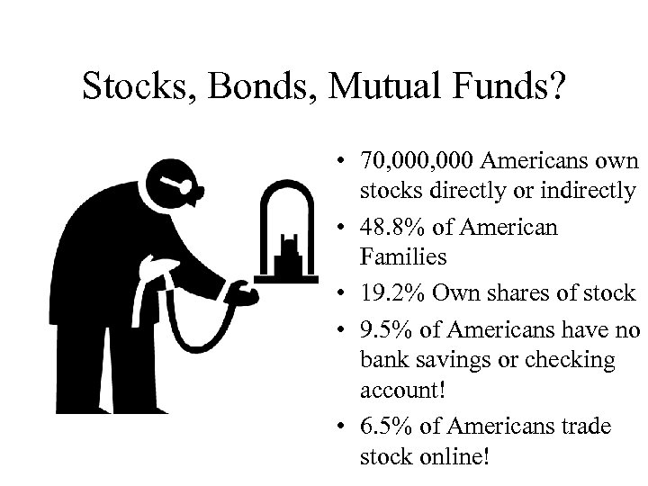 Stocks, Bonds, Mutual Funds? • 70, 000 Americans own stocks directly or indirectly •
