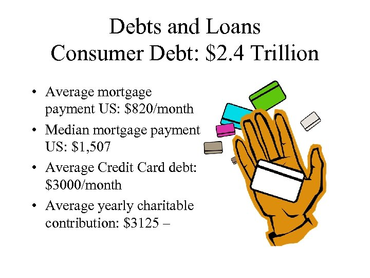 Debts and Loans Consumer Debt: $2. 4 Trillion • Average mortgage payment US: $820/month
