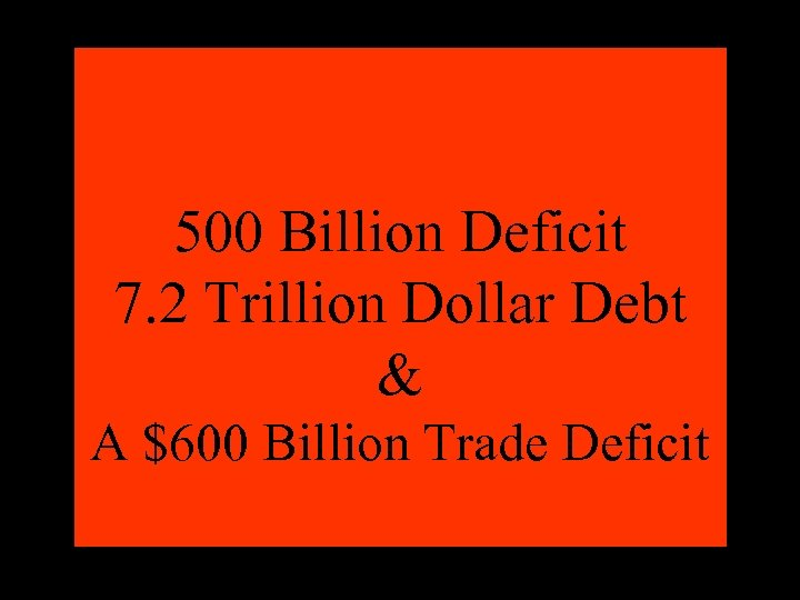 500 Billion Deficit 7. 2 Trillion Dollar Debt & A $600 Billion Trade Deficit