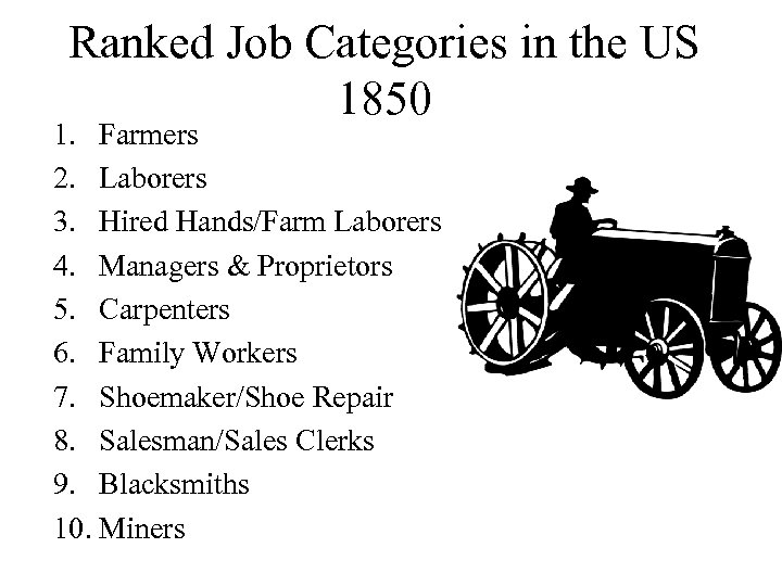 Ranked Job Categories in the US 1850 1. Farmers 2. Laborers 3. Hired Hands/Farm