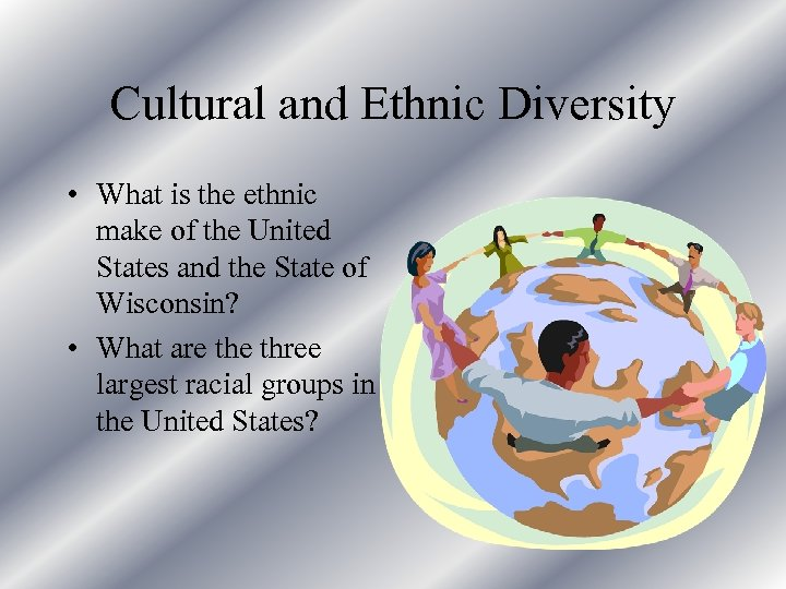 Cultural and Ethnic Diversity • What is the ethnic make of the United States