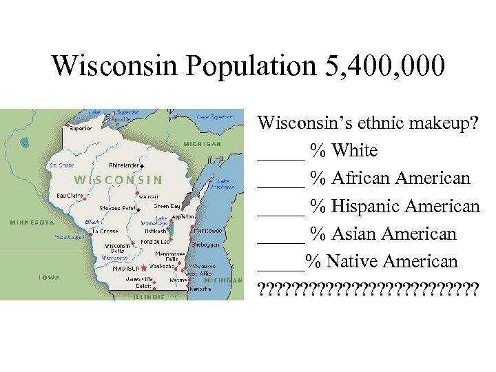 Wisconsin Population 5, 400, 000 Wisconsin's ethnic makeup? _____ % White _____ % African