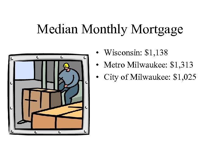 Median Monthly Mortgage • Wisconsin: $1, 138 • Metro Milwaukee: $1, 313 • City