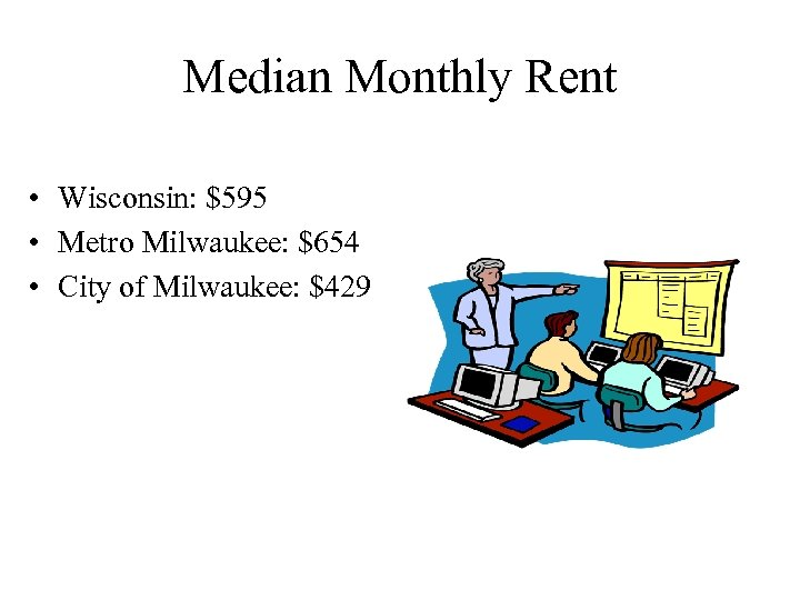 Median Monthly Rent • Wisconsin: $595 • Metro Milwaukee: $654 • City of Milwaukee: