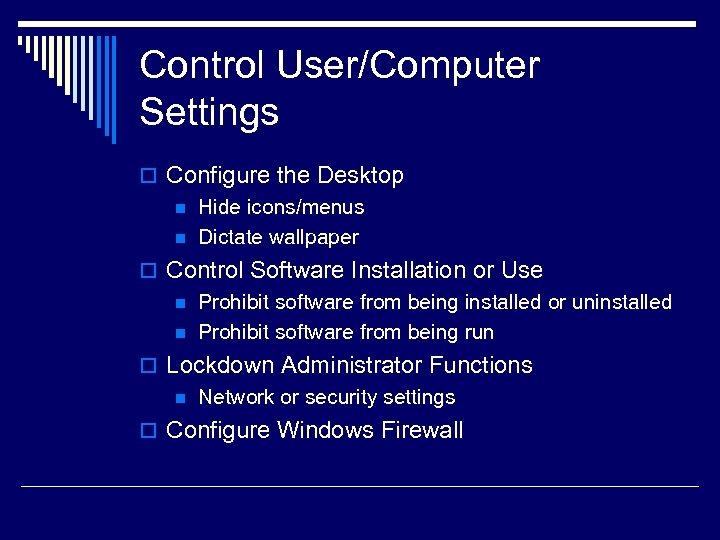 Control User/Computer Settings o Configure the Desktop n Hide icons/menus n Dictate wallpaper o