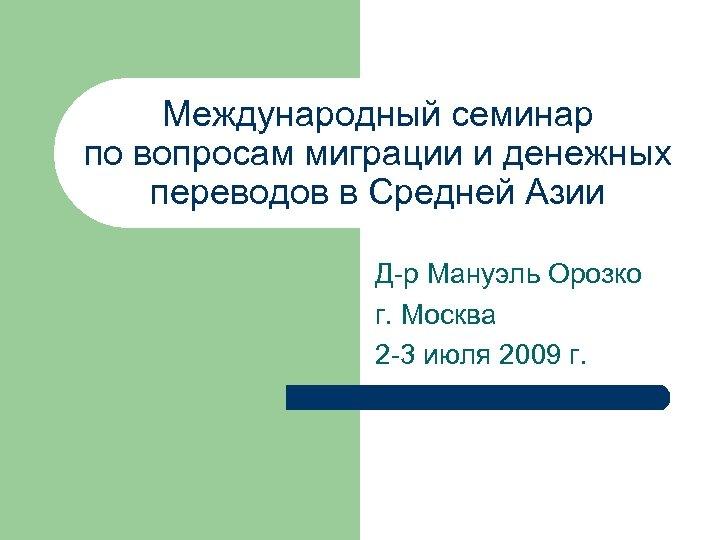Международный семинар по вопросам миграции и денежных переводов в Средней Азии Д-р Мануэль Орозко