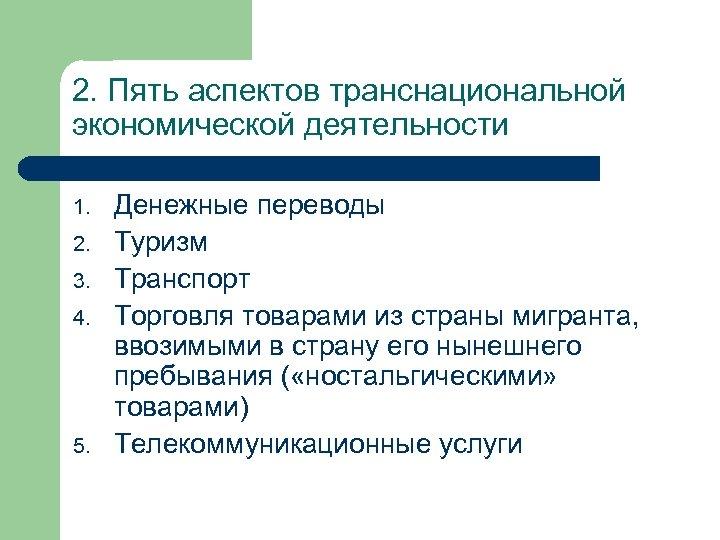 2. Пять аспектов транснациональной экономической деятельности 1. 2. 3. 4. 5. Денежные переводы Туризм