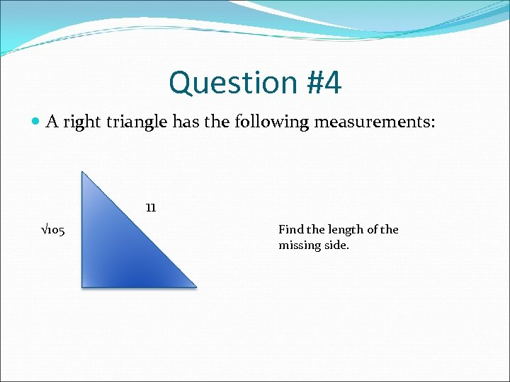 Question #4 A right triangle has the following measurements: 11 √ 105 Find the