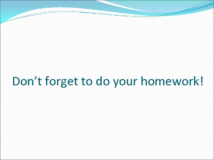 Don't forget to do your homework!