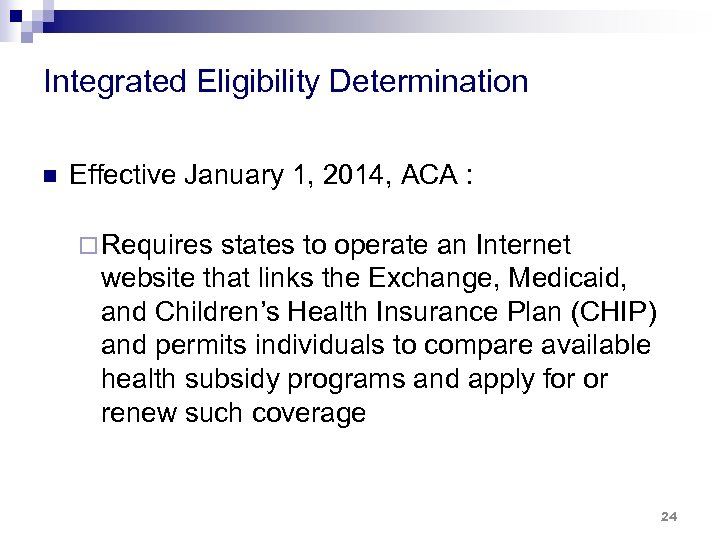 Integrated Eligibility Determination n Effective January 1, 2014, ACA : ¨ Requires states to