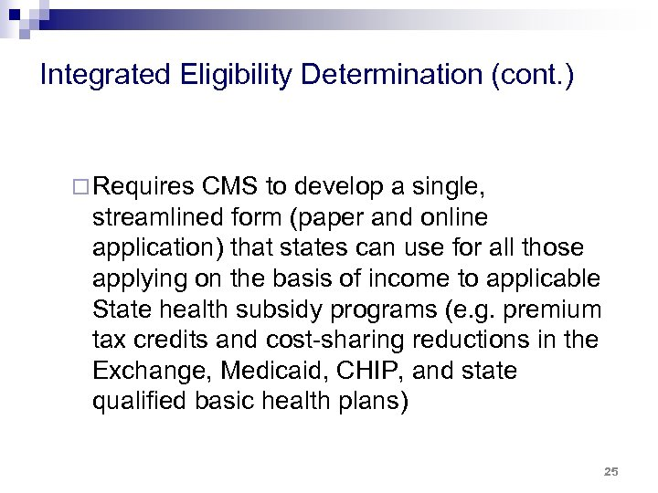 Integrated Eligibility Determination (cont. ) ¨ Requires CMS to develop a single, streamlined form