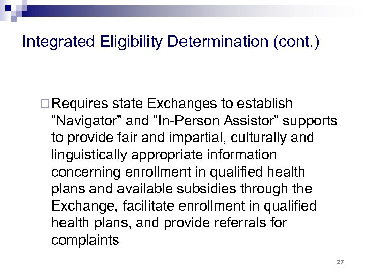 """Integrated Eligibility Determination (cont. ) ¨ Requires state Exchanges to establish """"Navigator"""" and """"In-Person"""