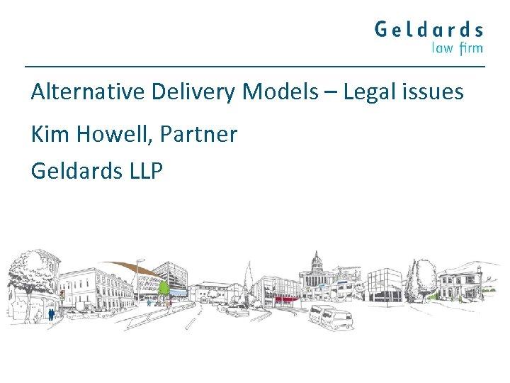 Alternative Delivery Models – Legal issues Kim Howell, Partner Geldards LLP
