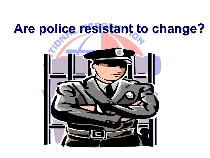 Are police resistant to change?