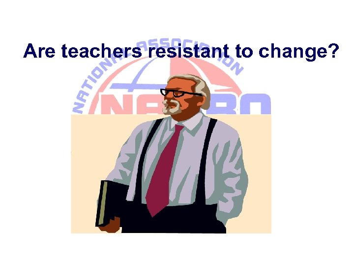 Are teachers resistant to change?