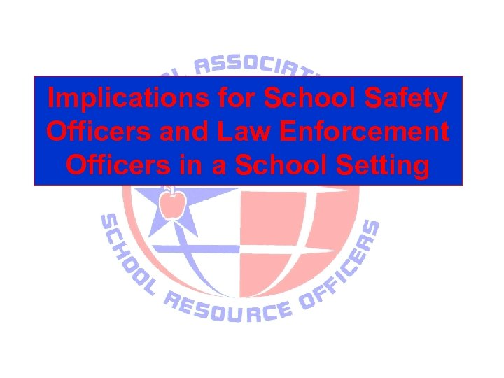 Implications for School Safety Officers and Law Enforcement Officers in a School Setting