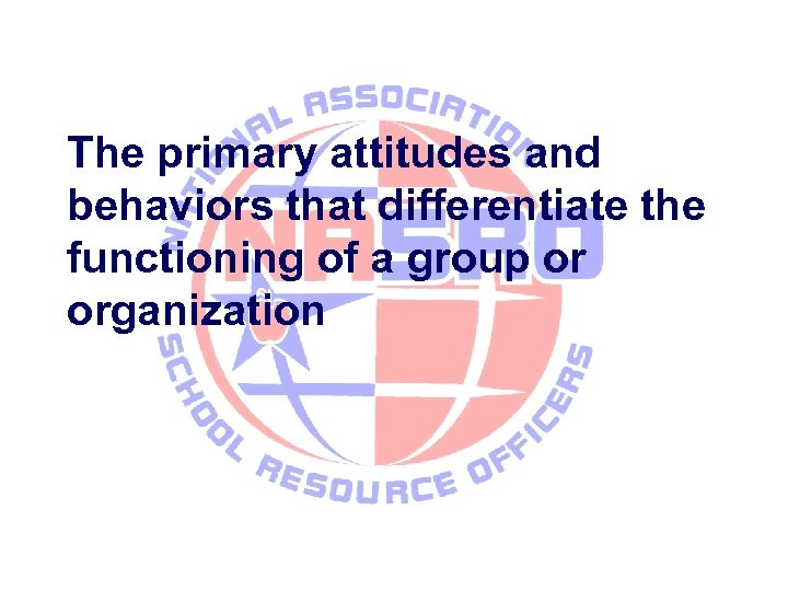 The primary attitudes and behaviors that differentiate the functioning of a group or organization