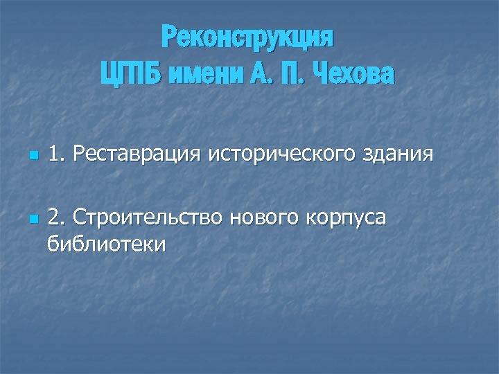 Реконструкция ЦГПБ имени А. П. Чехова n n 1. Реставрация исторического здания 2. Строительство