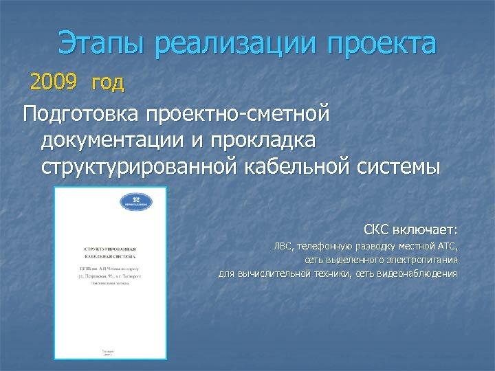 Этапы реализации проекта 2009 год Подготовка проектно-сметной документации и прокладка структурированной кабельной системы СКС