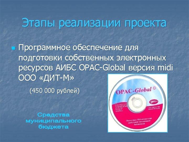 Этапы реализации проекта n Программное обеспечение для подготовки собственных электронных ресурсов АИБС OPAC-Global версия