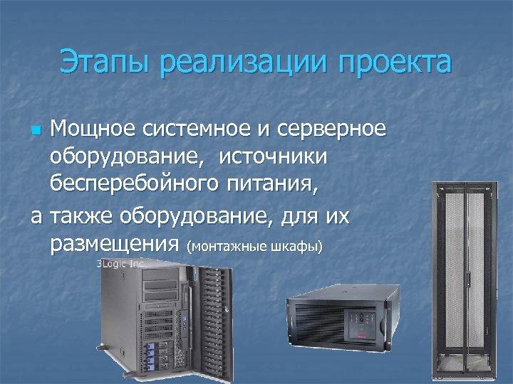 Этапы реализации проекта Мощное системное и серверное оборудование, источники бесперебойного питания, а также оборудование,