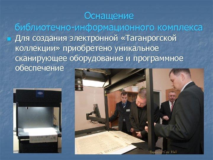 Оснащение библиотечно-информационного комплекса n Для создания электронной «Таганрогской коллекции» приобретено уникальное сканирующее оборудование и