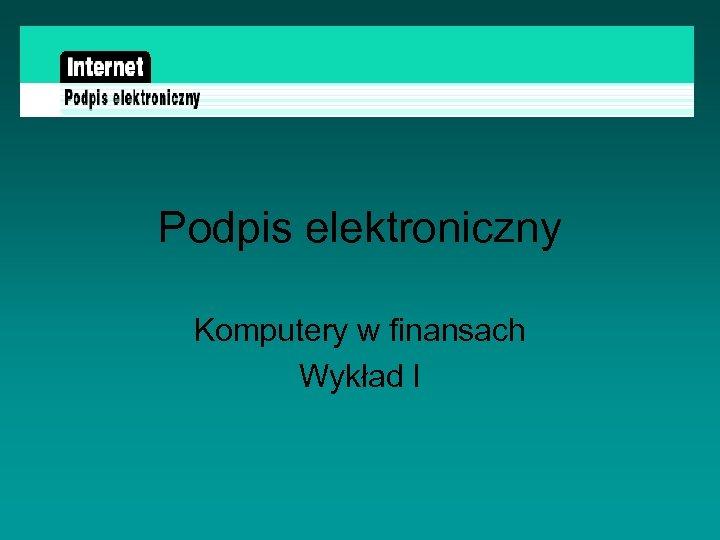 Podpis elektroniczny Komputery w finansach Wykład I
