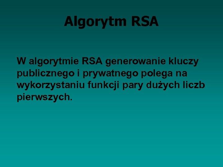 Algorytm RSA W algorytmie RSA generowanie kluczy publicznego i prywatnego polega na wykorzystaniu funkcji