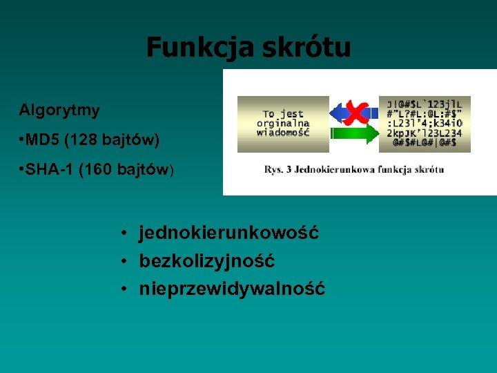 Funkcja skrótu Algorytmy • MD 5 (128 bajtów) • SHA-1 (160 bajtów) • jednokierunkowość