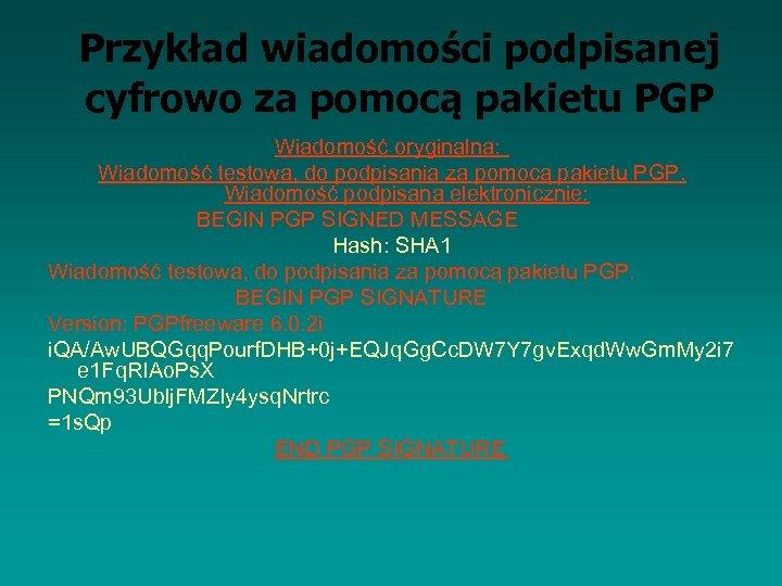 Przykład wiadomości podpisanej cyfrowo za pomocą pakietu PGP Wiadomość oryginalna: Wiadomość testowa, do podpisania
