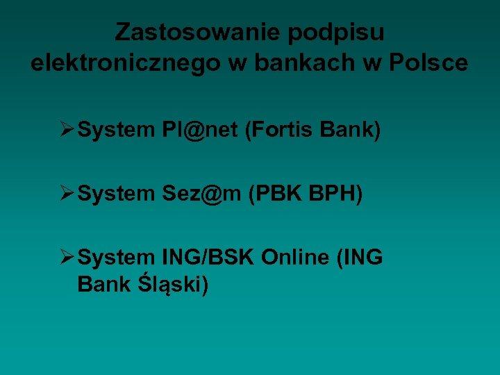 Zastosowanie podpisu elektronicznego w bankach w Polsce Ø System Pl@net (Fortis Bank) Ø System