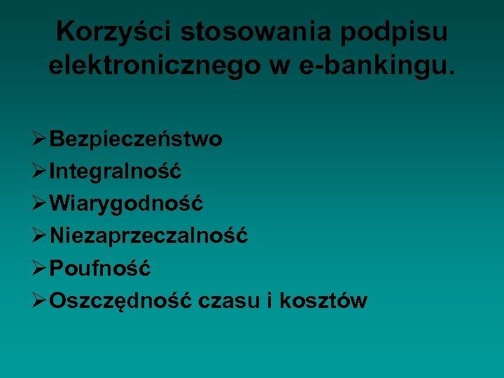 Korzyści stosowania podpisu elektronicznego w e-bankingu. Ø Bezpieczeństwo Ø Integralność Ø Wiarygodność Ø Niezaprzeczalność