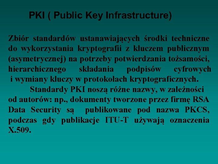 PKI ( Public Key Infrastructure) Zbiór standardów ustanawiających środki techniczne do wykorzystania kryptografii z