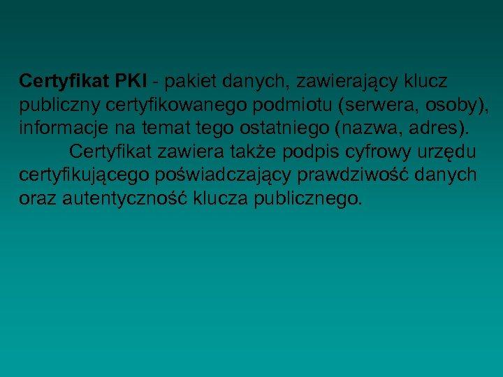 Certyfikat PKI - pakiet danych, zawierający klucz publiczny certyfikowanego podmiotu (serwera, osoby), informacje na
