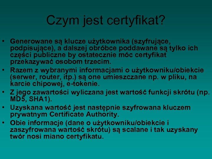 Czym jest certyfikat? • Generowane są klucze użytkownika (szyfrujące, podpisujące), a dalszej obróbce poddawane