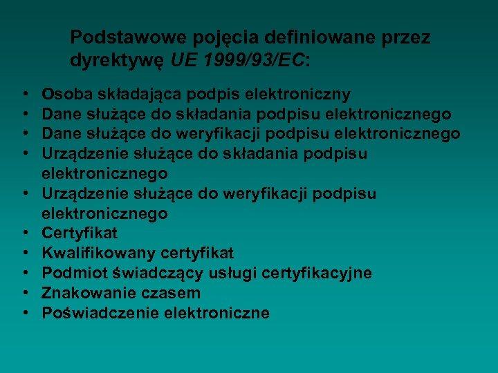 Podstawowe pojęcia definiowane przez dyrektywę UE 1999/93/EC: • • • Osoba składająca podpis elektroniczny