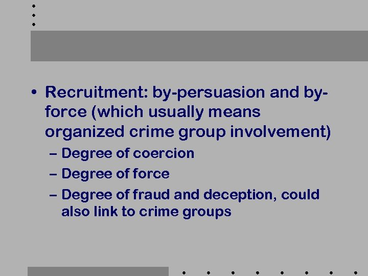 • Recruitment: by-persuasion and byforce (which usually means organized crime group involvement) –