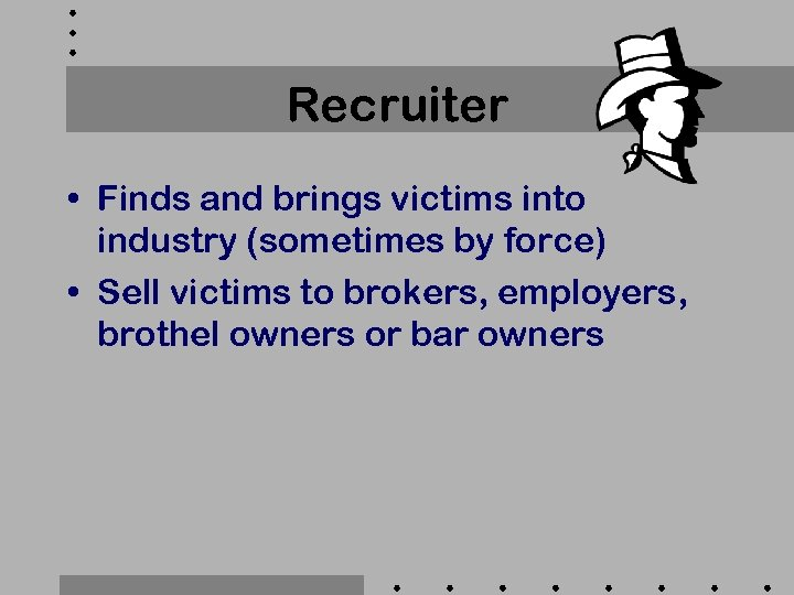 Recruiter • Finds and brings victims into industry (sometimes by force) • Sell victims