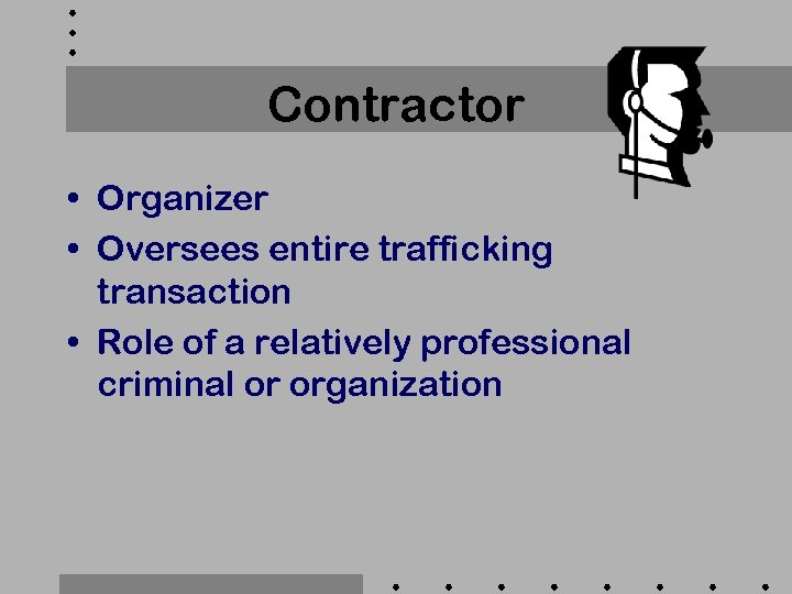 Contractor • Organizer • Oversees entire trafficking transaction • Role of a relatively professional