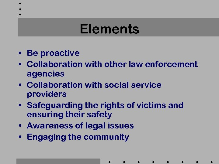 Elements • Be proactive • Collaboration with other law enforcement agencies • Collaboration with