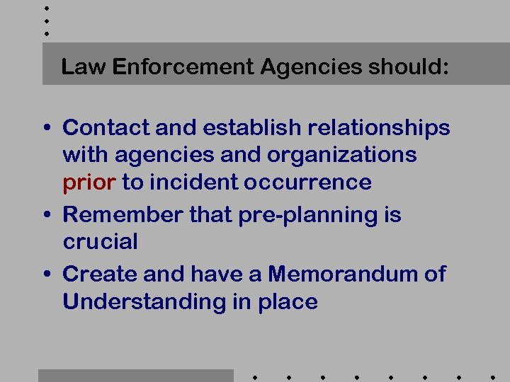 Law Enforcement Agencies should: • Contact and establish relationships with agencies and organizations prior